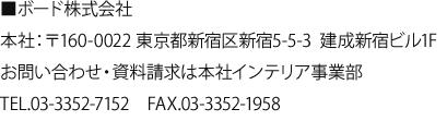 ボード株式会社 本社:〒160-0022 東京都新宿区新宿5-5-3 建成新宿ビル1F お問い合わせ・資料請求は本社インテリア事業部 TEL.03-3352-7152 FAX.03-3352-1958